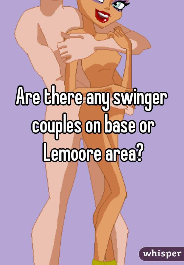 Are there any swinger couples on base or Lemoore area?