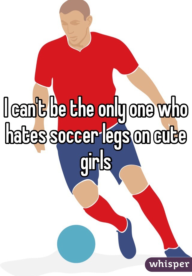 I can't be the only one who hates soccer legs on cute girls