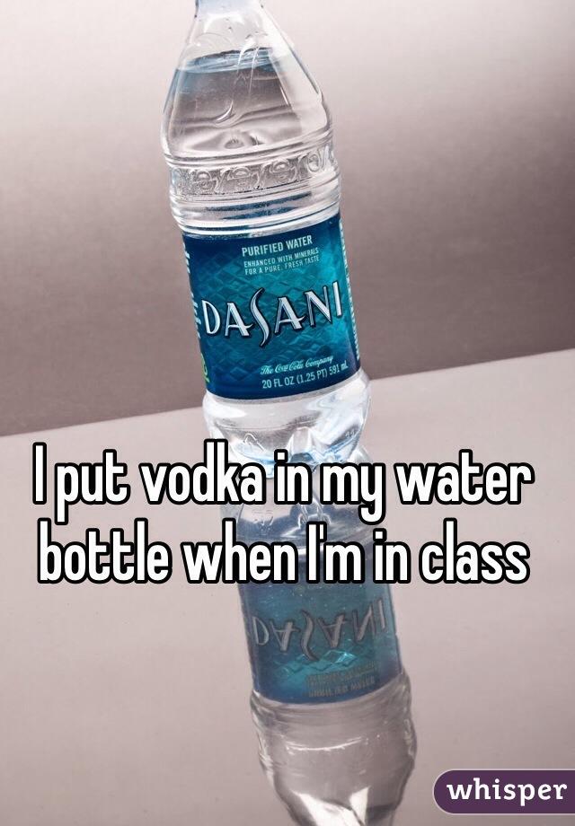 I put vodka in my water bottle when I'm in class