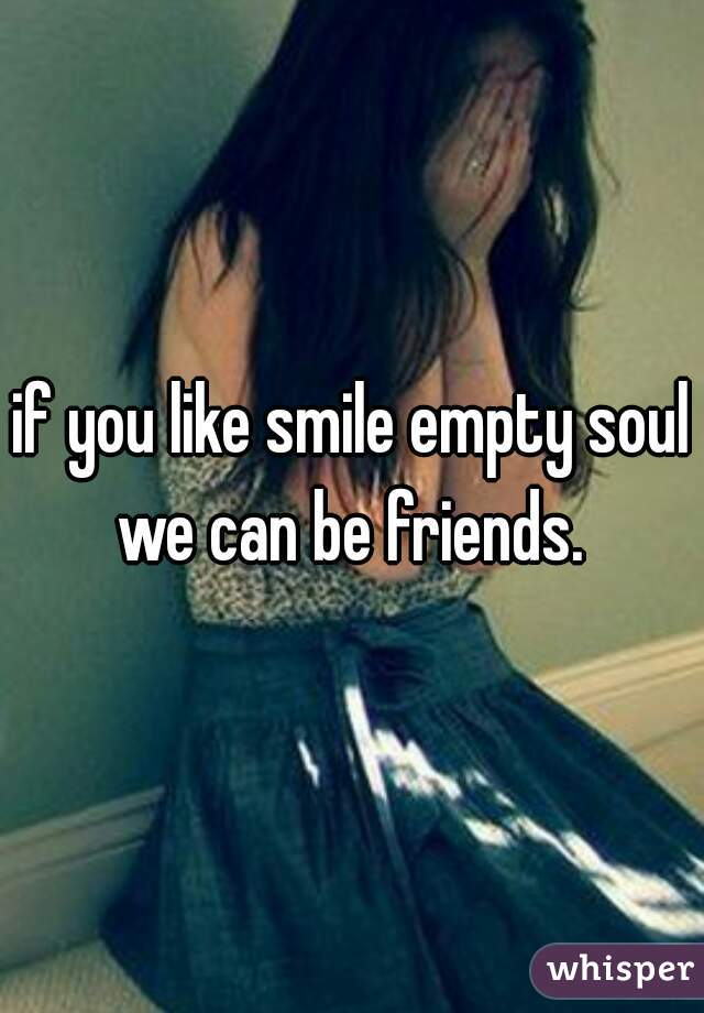 if you like smile empty soul we can be friends.