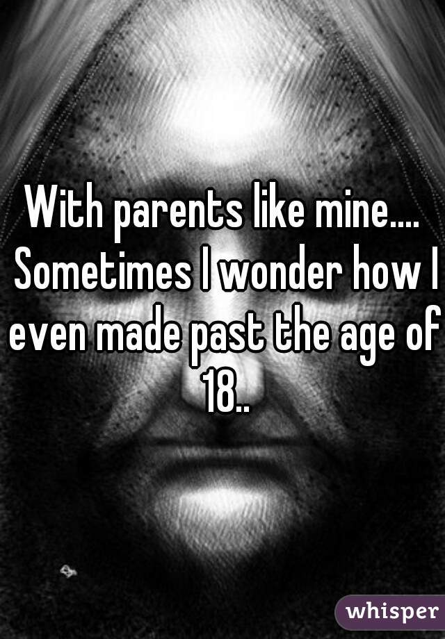 With parents like mine.... Sometimes I wonder how I even made past the age of 18..