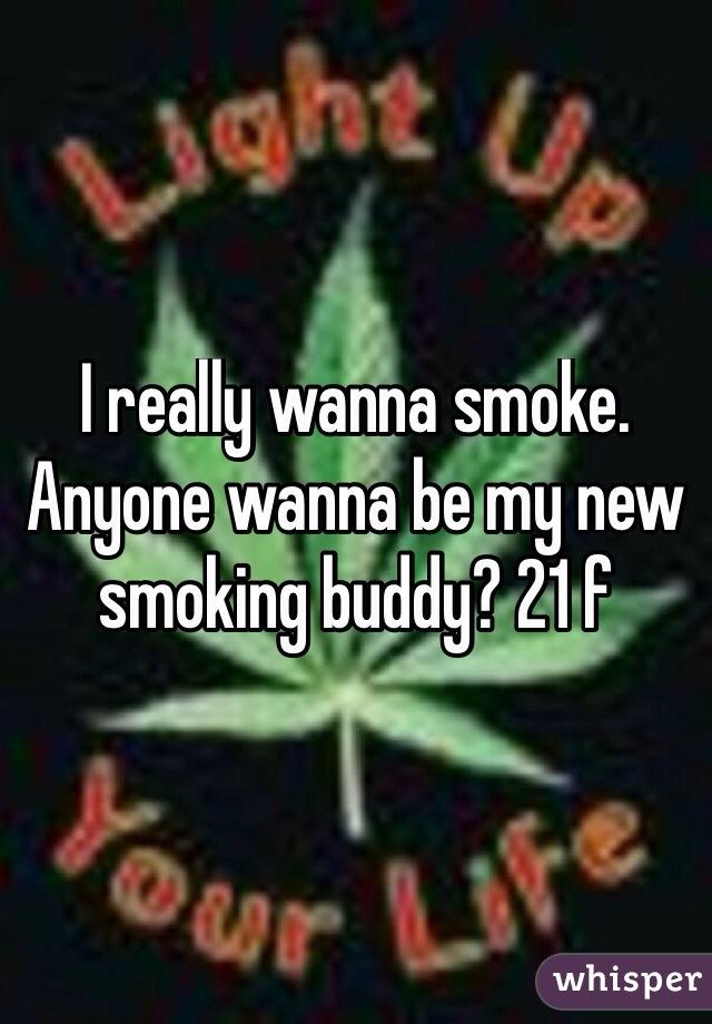 I really wanna smoke. Anyone wanna be my new smoking buddy? 21 f
