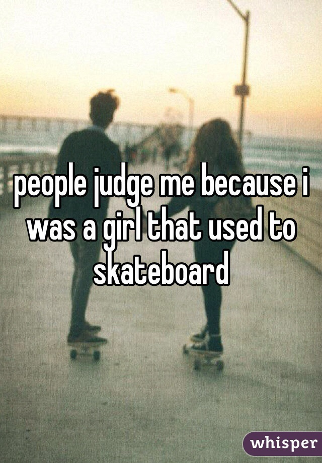 people judge me because i was a girl that used to skateboard