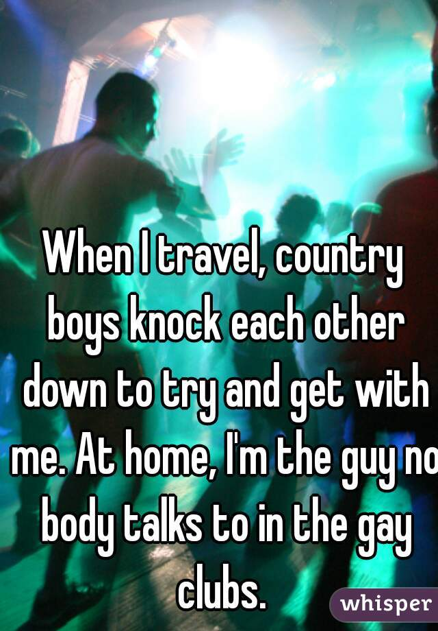 When I travel, country boys knock each other down to try and get with me. At home, I'm the guy no body talks to in the gay clubs.