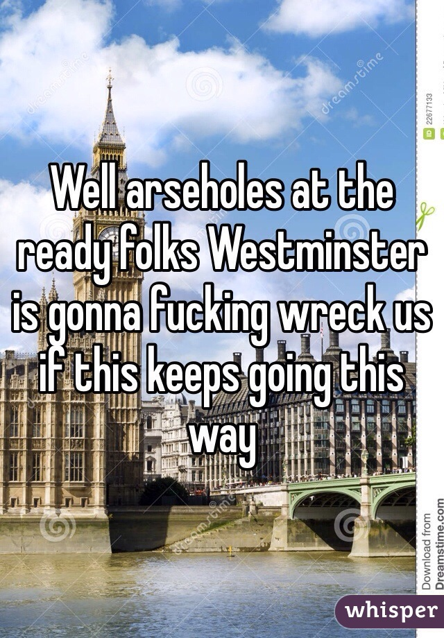Well arseholes at the ready folks Westminster is gonna fucking wreck us if this keeps going this way