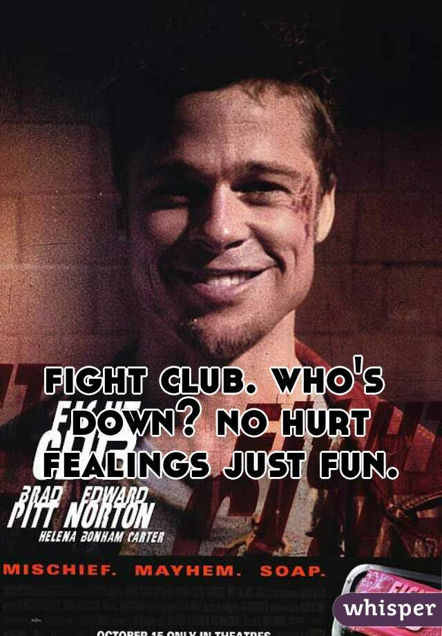 fight club. who's down? no hurt fealings just fun.