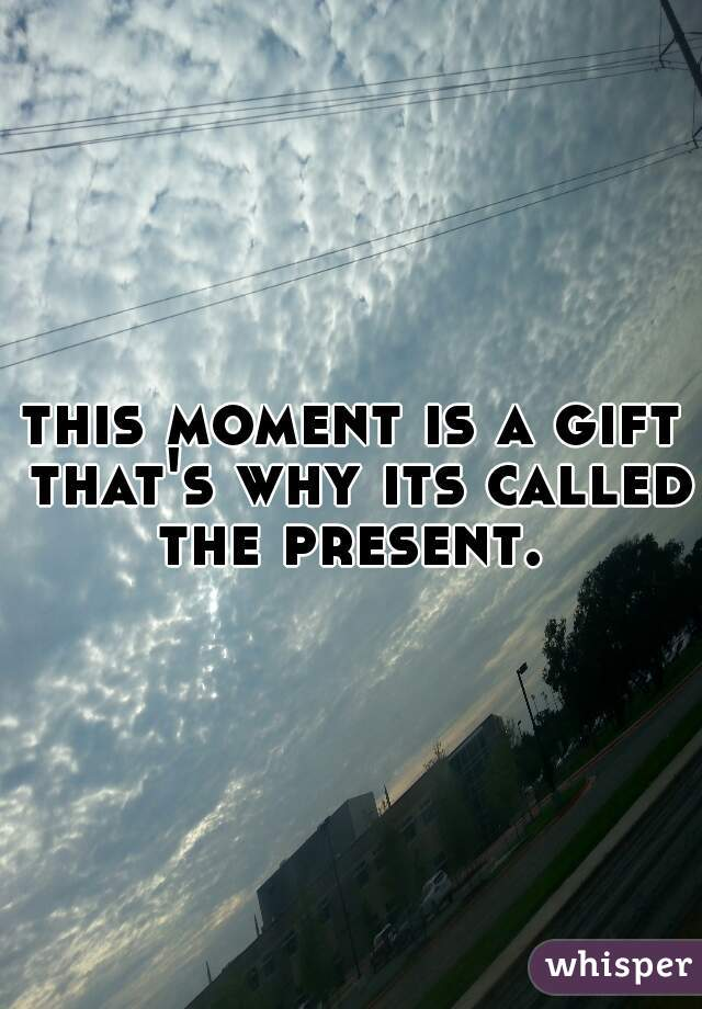 this moment is a gift that's why its called the present.