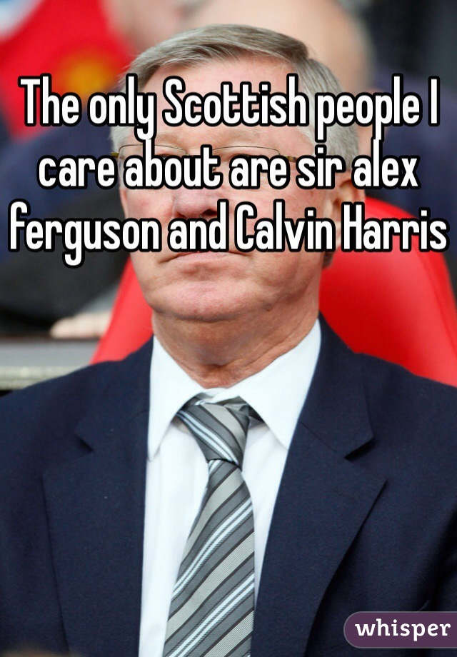 The only Scottish people I care about are sir alex ferguson and Calvin Harris