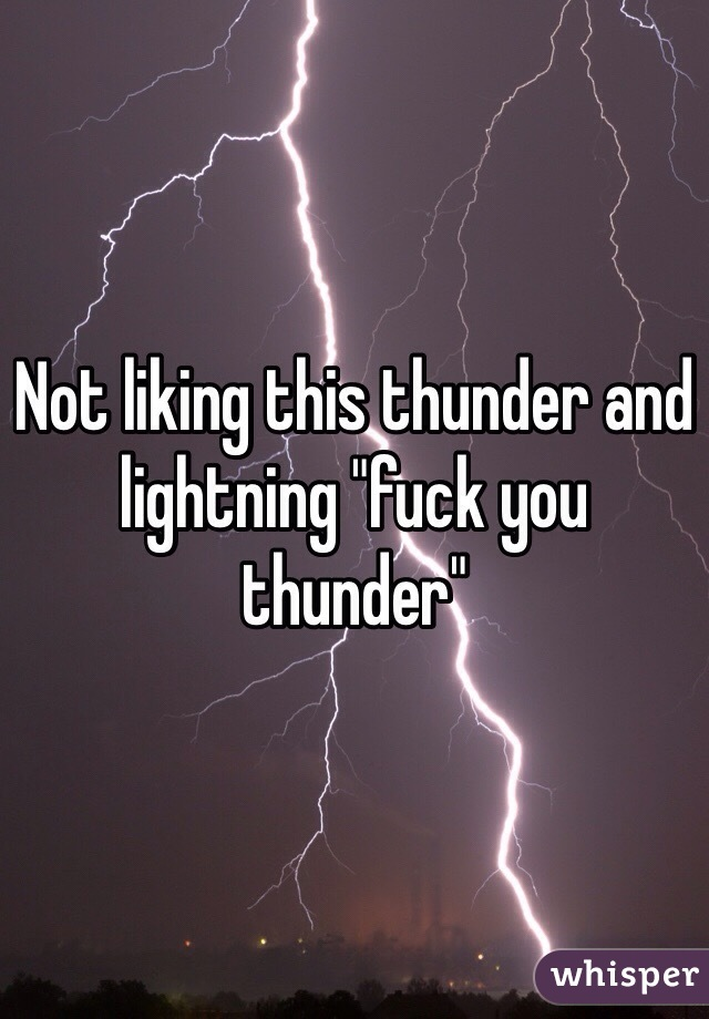 "Not liking this thunder and lightning ""fuck you thunder"""