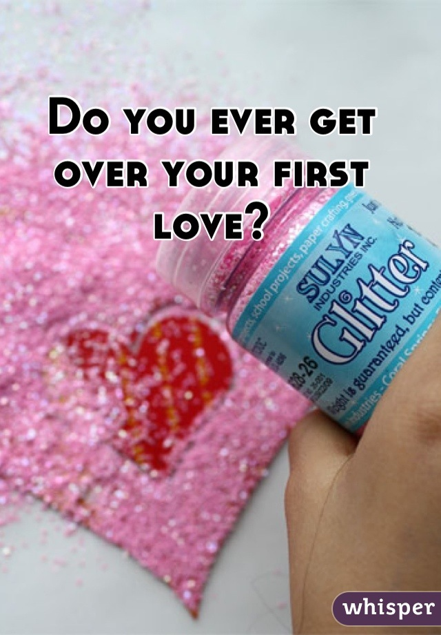 Do you ever get over your first love?
