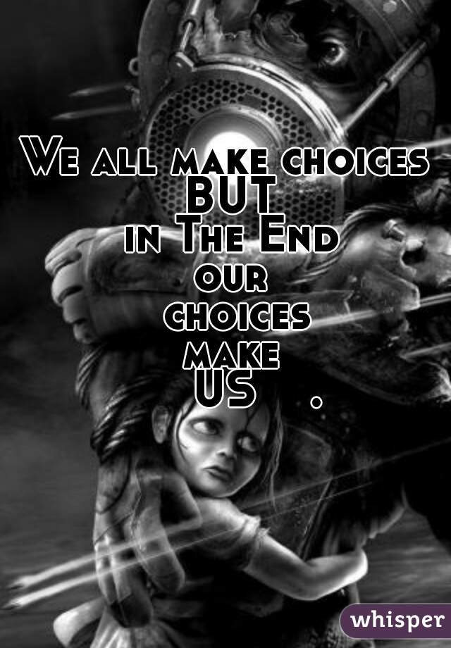 We all make choices  BUT  in The End  our  choices  make       US    .