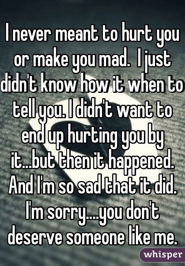 I never meant to hurt you or make you mad.  I just didn't know how it when to tell you. I didn't want to end up hurting you by it...but then it happened. And I'm so sad that it did. I'm sorry....you don't deserve someone like me.