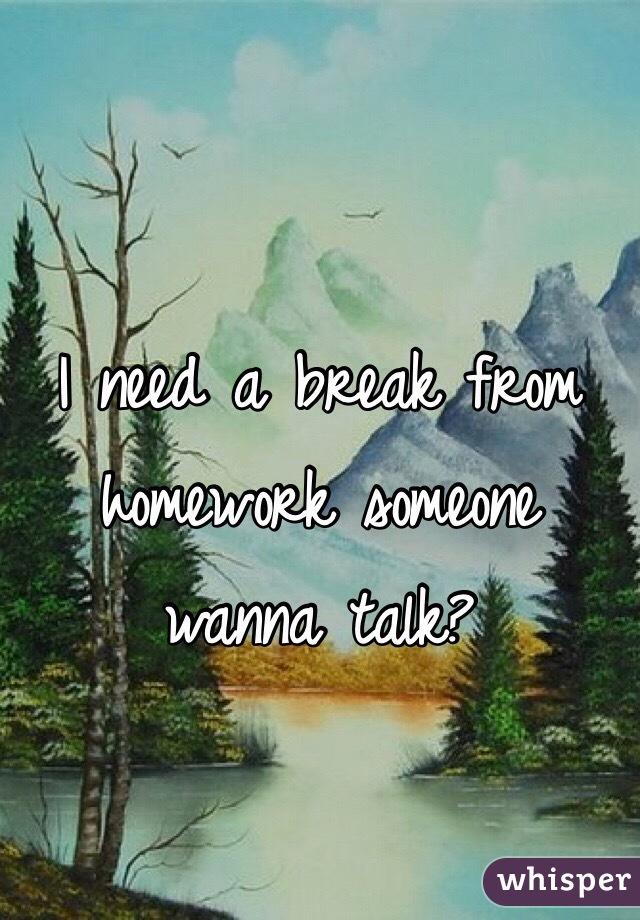I need a break from homework someone wanna talk?