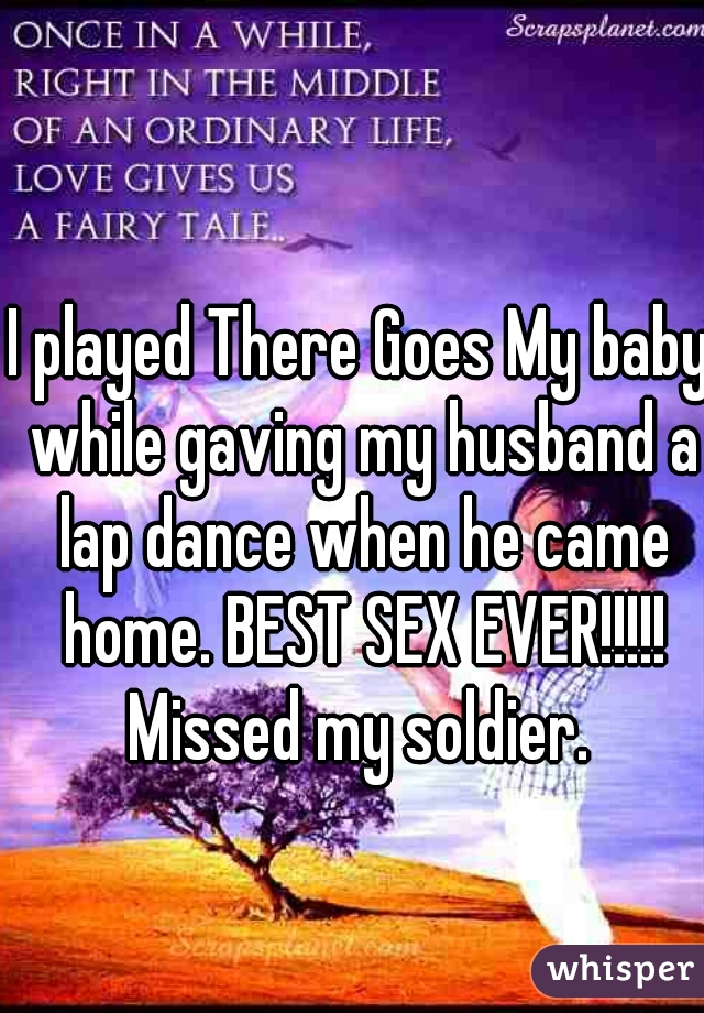 I played There Goes My baby while gaving my husband a lap dance when he came home. BEST SEX EVER!!!!! Missed my soldier.
