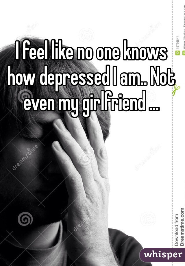 I feel like no one knows how depressed I am.. Not even my girlfriend ...