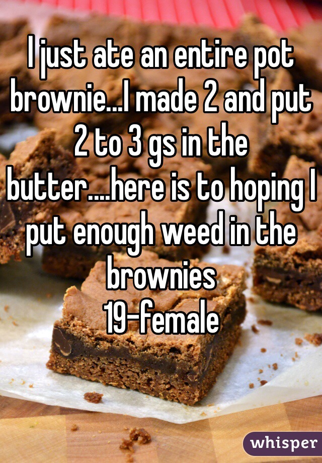 I just ate an entire pot brownie...I made 2 and put 2 to 3 gs in the butter....here is to hoping I put enough weed in the brownies 19-female