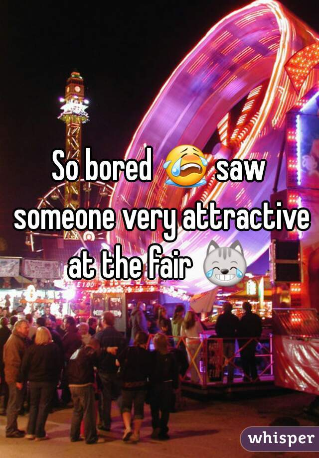 So bored 😭 saw someone very attractive at the fair 😹