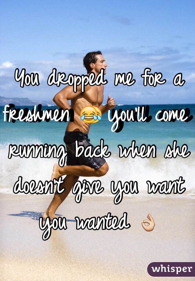 You dropped me for a freshmen 😂 you'll come running back when she doesn't give you want you wanted 👌