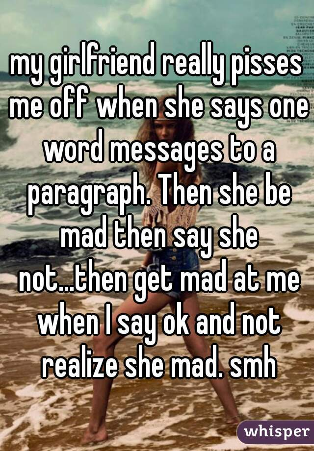 my girlfriend really pisses me off when she says one word messages to a paragraph. Then she be mad then say she not...then get mad at me when I say ok and not realize she mad. smh