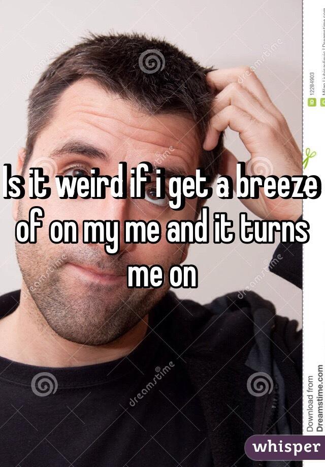 Is it weird if i get a breeze of on my me and it turns me on
