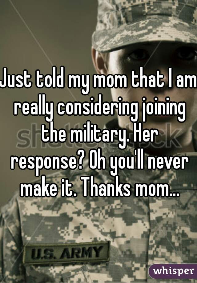 Just told my mom that I am really considering joining the military. Her response? Oh you'll never make it. Thanks mom...