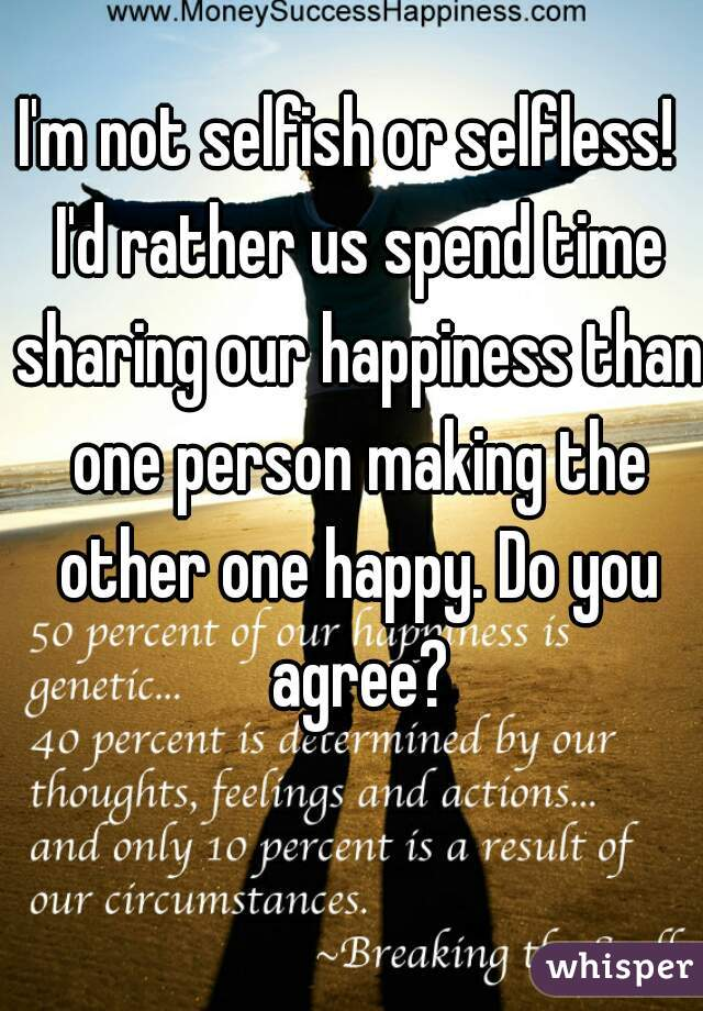 I'm not selfish or selfless!  I'd rather us spend time sharing our happiness than one person making the other one happy. Do you agree?