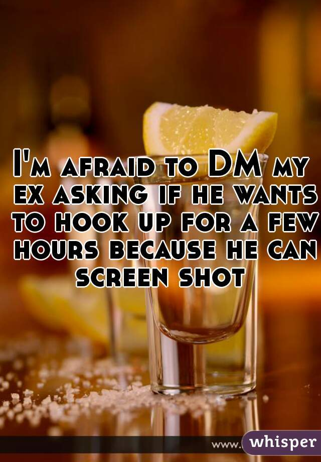 I'm afraid to DM my ex asking if he wants to hook up for a few hours because he can screen shot