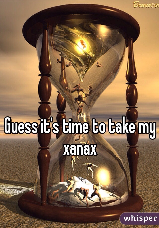 Guess it's time to take my xanax