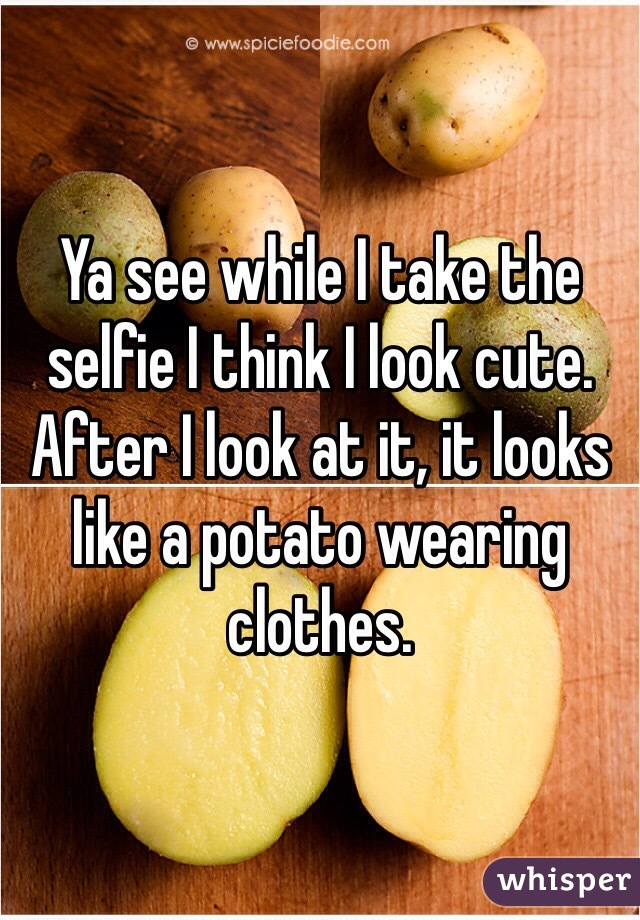 Ya see while I take the selfie I think I look cute. After I look at it, it looks like a potato wearing clothes.