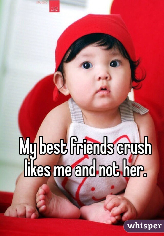 My best friends crush likes me and not her.