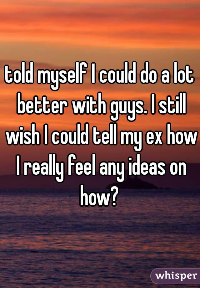 told myself I could do a lot better with guys. I still wish I could tell my ex how I really feel any ideas on how?