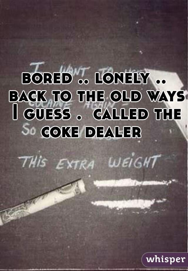 bored .. lonely .. back to the old ways I guess .  called the coke dealer