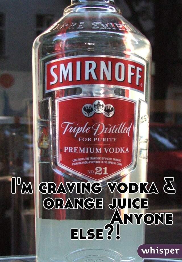 I'm craving vodka & orange juice           Anyone else?!