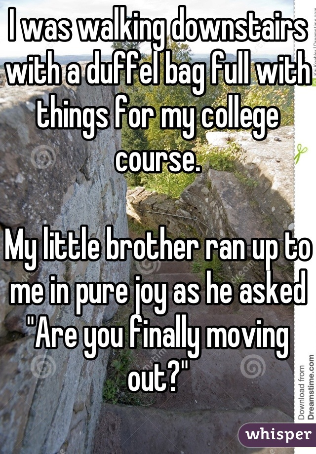"""I was walking downstairs with a duffel bag full with things for my college course.   My little brother ran up to me in pure joy as he asked """"Are you finally moving out?""""    Thanks you little asshole. -.-"""