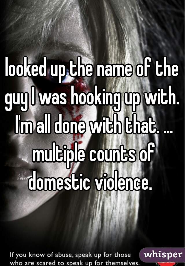looked up the name of the guy I was hooking up with.  I'm all done with that. ... multiple counts of domestic violence.