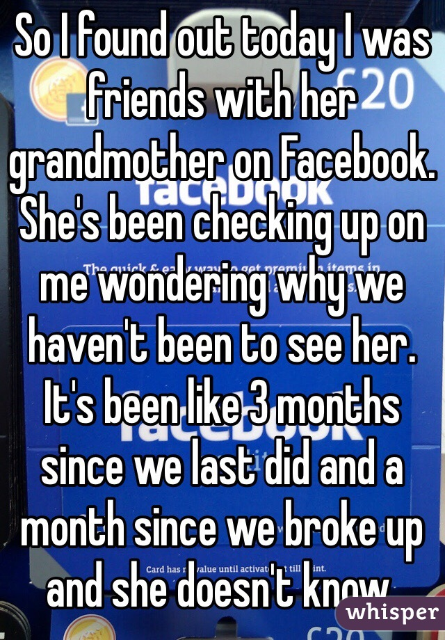 So I found out today I was friends with her grandmother on Facebook. She's been checking up on me wondering why we haven't been to see her. It's been like 3 months since we last did and a month since we broke up and she doesn't know.