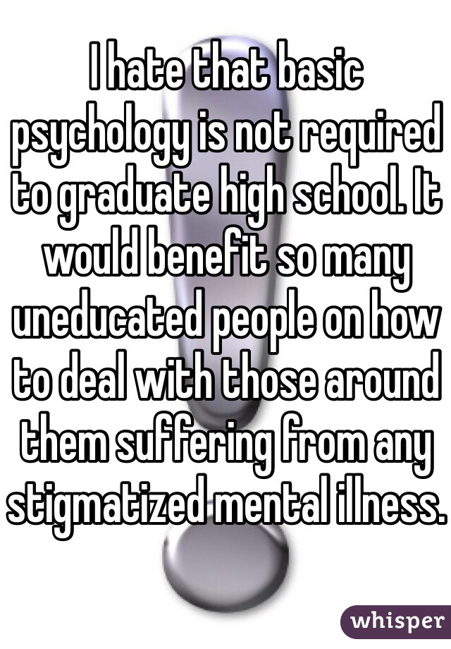 I hate that basic psychology is not required to graduate high school. It would benefit so many uneducated people on how to deal with those around them suffering from any stigmatized mental illness.