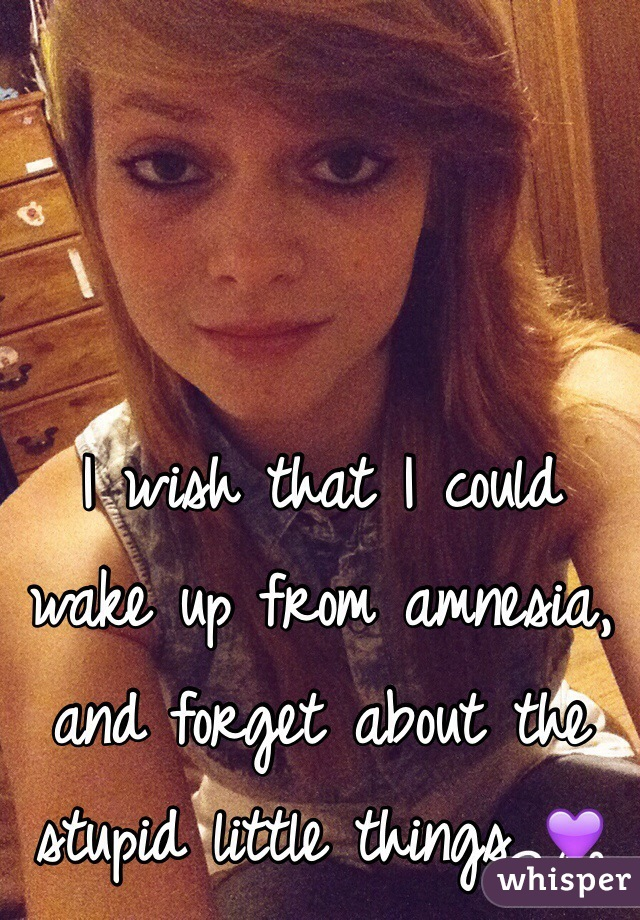 I wish that I could wake up from amnesia, and forget about the stupid little things 💜