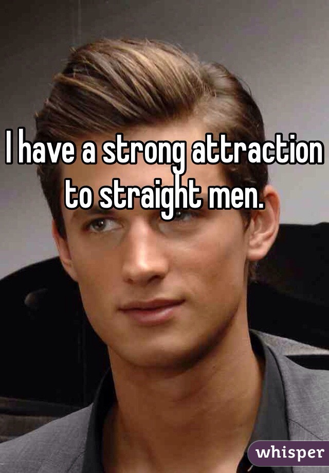 I have a strong attraction to straight men.