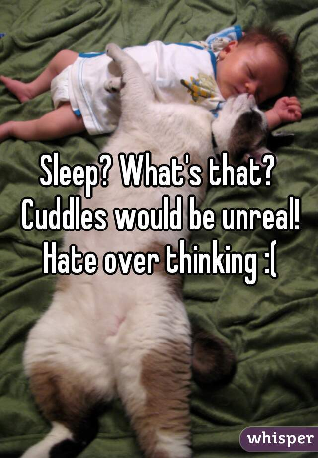 Sleep? What's that? Cuddles would be unreal! Hate over thinking :(