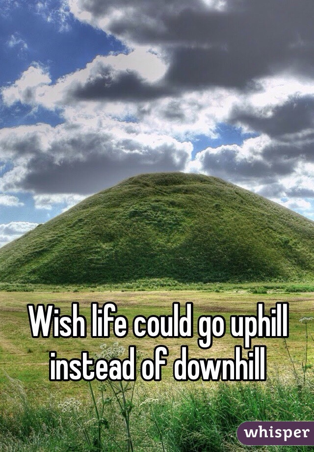 Wish life could go uphill instead of downhill