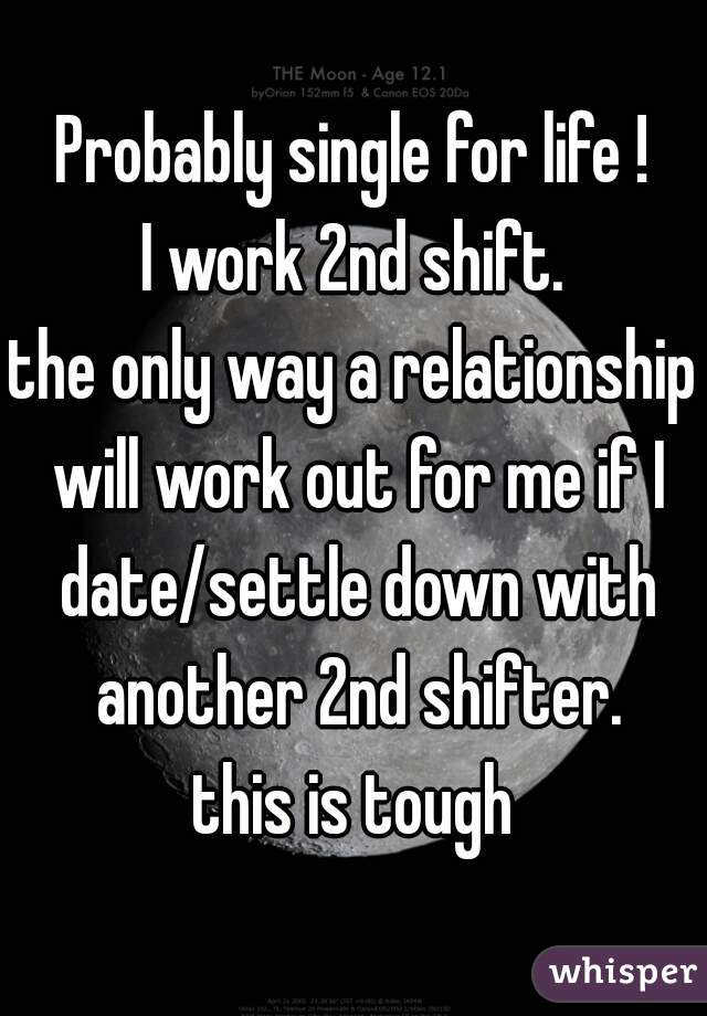 Probably single for life ! I work 2nd shift. the only way a relationship will work out for me if I date/settle down with another 2nd shifter. this is tough