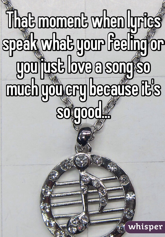 That moment when lyrics speak what your feeling or you just love a song so much you cry because it's so good...