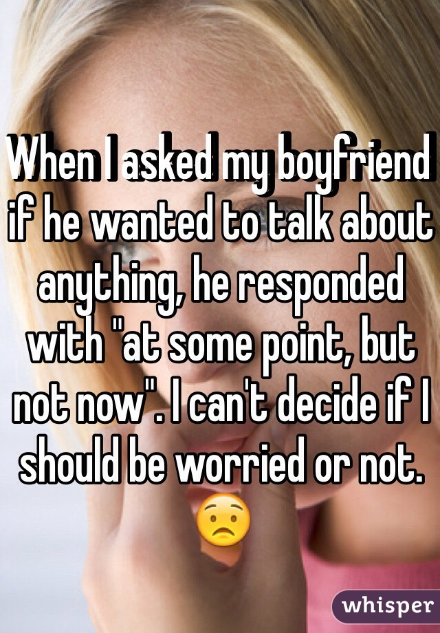 """When I asked my boyfriend if he wanted to talk about anything, he responded with """"at some point, but not now"""". I can't decide if I should be worried or not. 😟"""