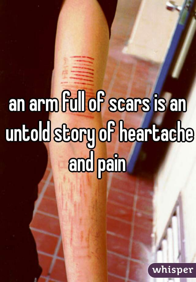 an arm full of scars is an untold story of heartache and pain