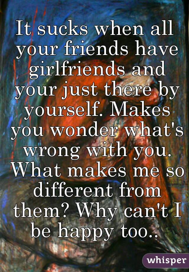 It sucks when all your friends have girlfriends and your just there by yourself. Makes you wonder what's wrong with you. What makes me so different from them? Why can't I be happy too..