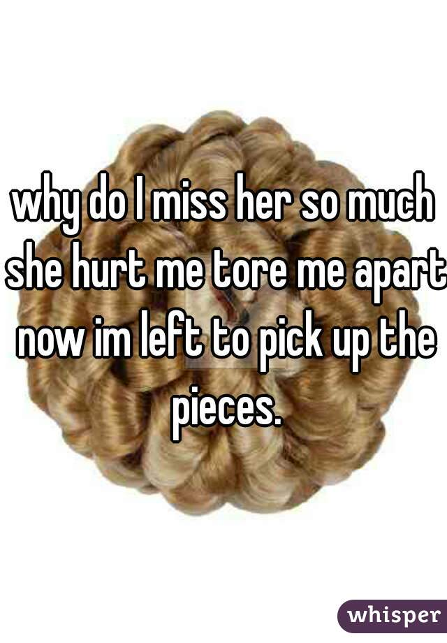 why do I miss her so much she hurt me tore me apart now im left to pick up the pieces.