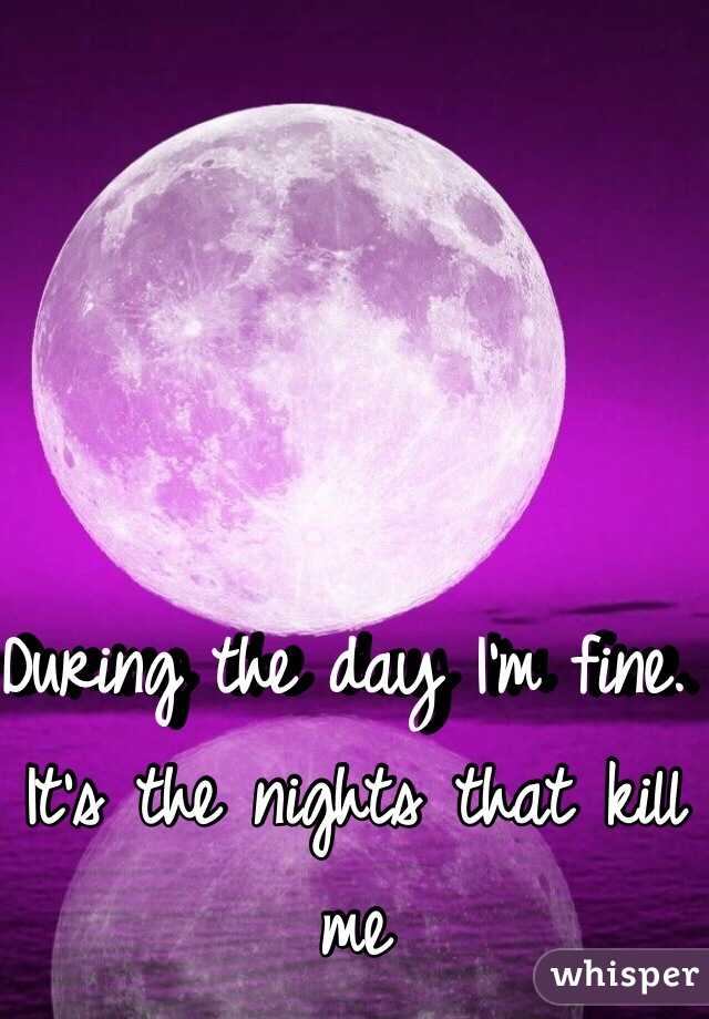 During the day I'm fine. It's the nights that kill me