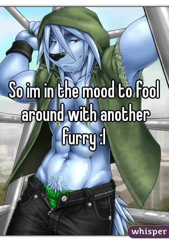 So im in the mood to fool around with another furry :I