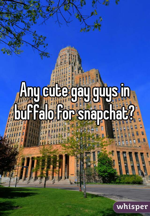 Any cute gay guys in buffalo for snapchat?